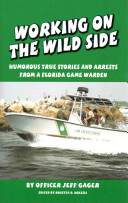 Working on the Wild Side: Humorous True Stories and Arrests from a Florida Game Warden