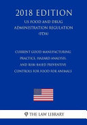 Current Good Manufacturing Practice  Hazard Analysis  and Risk Based Preventive Controls for Food for Animals  Us Food and Drug Administration Regulation   Fda   2018 Edition