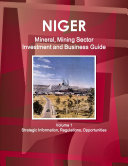 Niger Mineral  Mining Sector Investment and Business Guide Volume 1 Strategic Information  Regulations  Opportunities