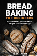 Bread baking for beginners  Bread bakers apprentice book  recipes guide with images Book