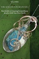 Wire Jewelry for Beginners   Best Guide on Creating Extraordinary Jewelry With Your Own Hands
