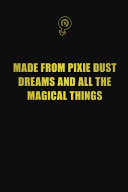 Made from Pixie Dust  Dreams  and All the Magical Things
