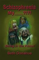 Schizophrenia My______?!?! Being in the Know!