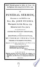 God s Harvest Gathered in Before the Storm  Or  the Righteous Taken Away from the Evil to Come  A Funeral Sermon  Occasioned by the Death of the Rev  Mr  John Hughes  who Departed this Life  May 29  1773  Delivered     to the Church of United Protestant Dissenters in Jewin street      by Thomas Chorlton      Book