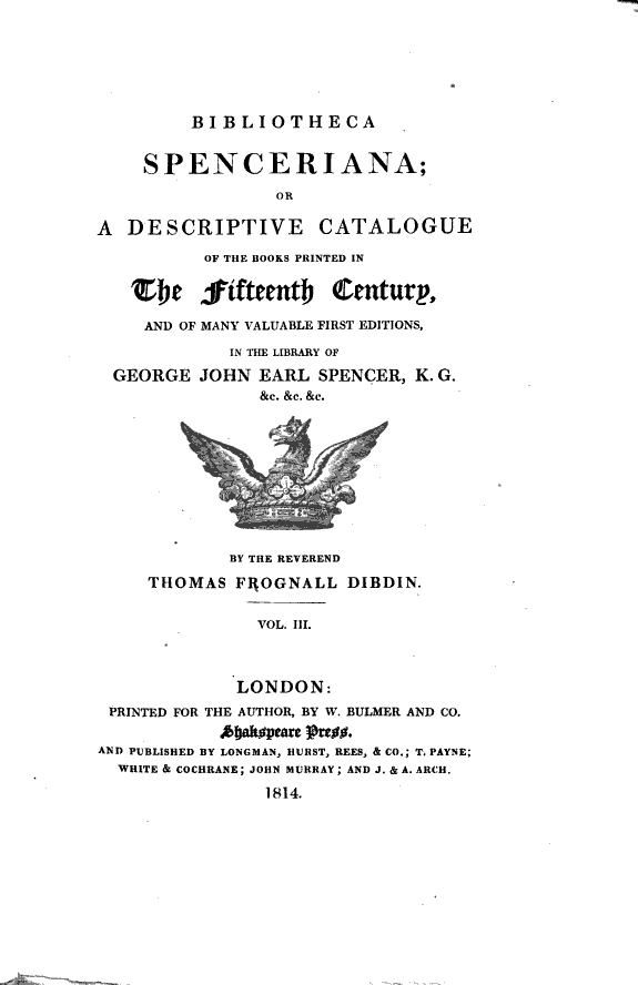 Bibliotheca Spenceriana  Or a Descriptive Catalogue of the Books Printed in the Fifteenth Century  and of Many Valuable First Editions in the Library of George John Earl Spencer     by     Thomas Frognall Dibdin  Vol 1    4