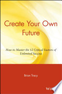 """Create Your Own Future: How to Master the 12 Critical Factors of Unlimited Success"" by Brian Tracy"