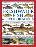 The Complete Illustrated World Guide to Freshwater Fish and River Creatures