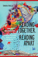 Reading Together, Reading Apart Identity, Belonging, and South Asian American Community / Tamara Bhalla