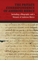 The Private Correspondence of Ambrose Bierce - A Collection of the Letters sent by Ambrose Bierce to his Closest Friends and Family from 1892 up until his Disappearance in 1913 - Including a Biography and a Memoir of Ambrose Bierce ebook