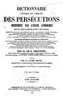 Dictionnaire général et complet des persécutions souffertes par l'église catholique depuis Jésus-Christ jusqu'à nos jours ...
