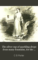The silver cup of sparkling drops from many fountains  for the friends of temperance  ed  by C B  Porter