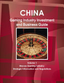 China Gaming Industry Investment and Business Guide Volume 1 Macao Gaming Industry  Strategic Information and Regulations