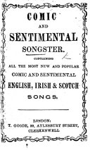 Comic and Sentimental Songster  containing all the most new and popular comic and sentimental English  Irish  and Scotch songs