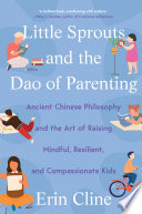 Little Sprouts and the Dao of Parenting  Ancient Chinese Philosophy and the Art of Raising Mindful  Resilient  and Compassionate Kids