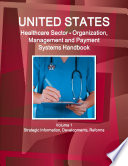 US Healthcare Sector   Organization  Management and Payment Systems Handbook Volume 1 Strategic Information  Developments  Reforms Book