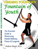 Finding Your Own Fountain of Youth: The Essential Guide to Maximizing Health, Wellness, Fitness & Longevity