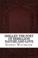 Shelley the Poet of Rebellion Nature and Love
