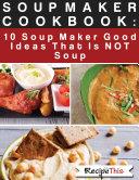 Soup Maker Cook Book: 10 Soup Maker Good Ideas That Is NOT Soup