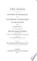 The Reply Baptismal Regeneration And Sacramental Justification Not The Doctrine Of The English Church In A Letter To The Bishop Of London Containing Exceptions Against Certain Strictures Made In His Charge Etc Book PDF