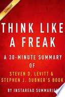 Think Like a Freak: a 30-Minute Summary of Steven D. Levitt and Steven J. Dubner's Book