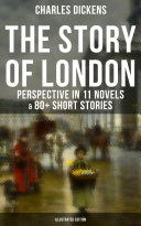 THE STORY OF LONDON: Charles Dickens' Perspective in 11 Novels & 80+ Short Stories (Illustrated Edition)