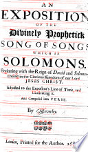 An Exposition of the Divinely Prophetick Song of Songs which is Solomon s  Adjusted to the expositor s line of time  and illustrating it  And composed into verse