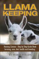 Llama Keeping - Raising Llamas - Step by Step Guide Book... Farming, Care, Diet, Health and Breeding