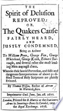 The Spirit of Delusion Reproved  Or the Quaker s Cause Fairly Heard and Justly Condemned  Being an Answer to William Penn  George Fox  G  Whitehead  G  Keith  E  Burroughs  and Several Other the Most Leading Men Amongst Them  Etc