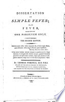 A dissertation on simple fever; or, On fever, consisting of one paroxysm only. The second edition