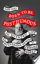 Born To Be Posthumous The Eccentric Life And Mysterious Genius Of Edward Gorey