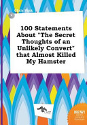100 Statements about the Secret Thoughts of an Unlikely Convert That Almost Killed My Hamster