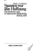 Spanien war ihre Hoffnung  : die deutsche Linke im Spanischen Bürgerkrieg 1936 bis 1939