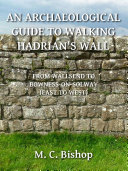 An Archaeological Guide to Walking Hadrian's Wall from Wallsend to Bowness-on-Solway (East to West)