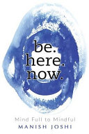 Be  Here  Now    Mind Full to Mindful Book