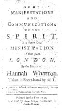 Some Manifestations and communications of the Spirit, in a forty days ministration in that place London, by the mouth of Hannah Wharton. Taken in short-hand by M. T.