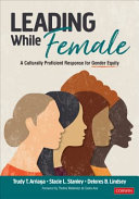 Leading while female : a culturally proficient response for gender equity / Trudy T. Arriaga, Stacie L. Stanley, Delores B. Lindsey ; foreword by Thelma Meléndez de Santa Ana