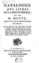 Catalogue des livres de la bibliothèque de feu M. Mutte, doyen de l'église métropolitaine de Cambrai, qui se vendront dans ladite ville, le lundi 2 octobre 1775, & jours suivans, ...