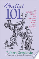 """Ballet 101: A Complete Guide to Learning and Loving the Ballet"" by Robert Greskovic"