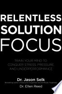 Relentless Solution Focus  Train Your Mind to Conquer Stress  Pressure  and Underperformance