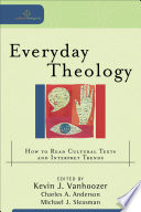 """Everyday Theology (Cultural Exegesis): How to Read Cultural Texts and Interpret Trends"" by Kevin J. Vanhoozer, Charles A. Anderson, Michael J. Sleasman"
