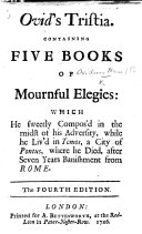 Ovid's Tristia. Containing five books of mournful Elegies: which he sweetly compos'd in the midst of his adversity, while he liv'd in Tomos ... Newly translated into English by T. P.