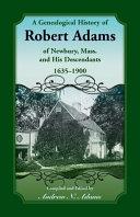 A Genealogical History of Robert Adams of Newbury  Mass   and His Descendants  1635 1900