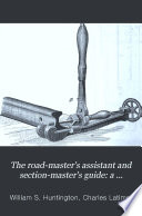 The Road master s Assistant and Section master s Guide  a Manual of Reference for All Having to Do with the Permanent Way of American Railroads