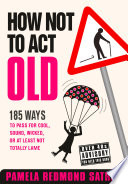 How Not to Act Old  185 Ways to Pass for Cool  Sound  Wicked  or at Least Not Totally Lame