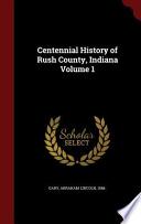 Centennial History of Rush County, Indiana  , Band 1