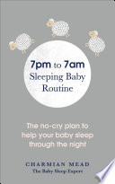 """""""7pm to 7am Sleeping Baby Routine: The no-cry plan to help your baby sleep through the night"""" by Charmian Mead"""
