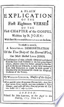A Plain Explication Of The First Eighteen Verses Of The First Chapter Of The Gospel Written By St John With Short Notes And Observations On The Same To Which Is Annex D A Scriptural Demonstration Of The True Deity Of The Eternal Word Etc