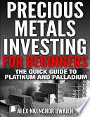 Precious Metals Investing For Beginners: The Quick Guide to Platinum and Palladium