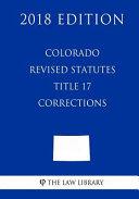 Colorado Revised Statutes - Title 17 - Corrections (2018 Edition)