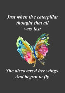 Just When the Caterpillar Thought That All Was Lost   She Discovered Her Wings and Began to Fly  A Reminder That with Faith and Perseverance Even a Lo